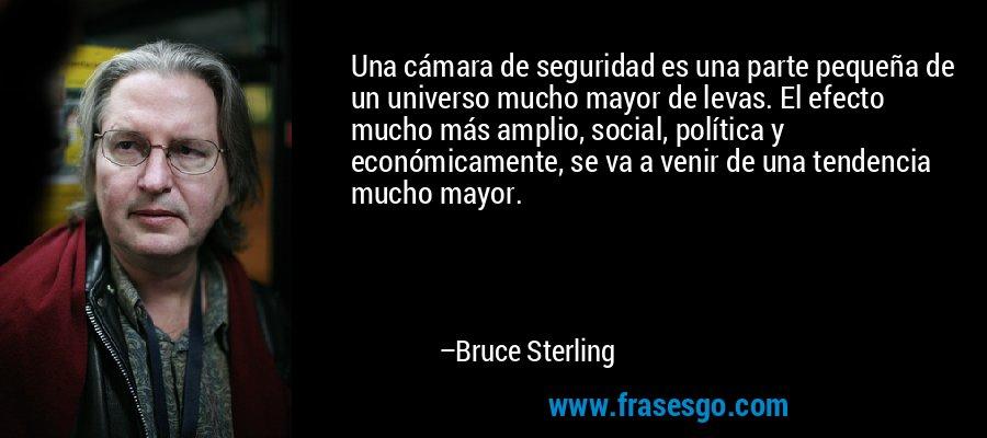 Una cámara de seguridad es una parte pequeña de un universo mucho mayor de levas. El efecto mucho más amplio, social, política y económicamente, se va a venir de una tendencia mucho mayor. – Bruce Sterling
