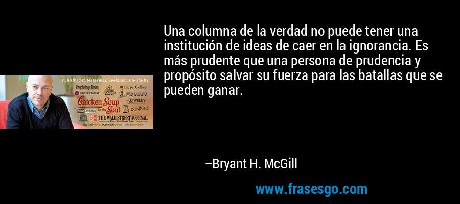Una columna de la verdad no puede tener una institución de ideas de caer en la ignorancia. Es más prudente que una persona de prudencia y propósito salvar su fuerza para las batallas que se pueden ganar. – Bryant H. McGill