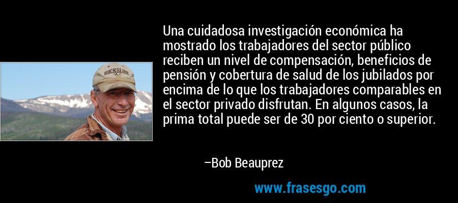 Una cuidadosa investigación económica ha mostrado los trabajadores del sector público reciben un nivel de compensación, beneficios de pensión y cobertura de salud de los jubilados por encima de lo que los trabajadores comparables en el sector privado disfrutan. En algunos casos, la prima total puede ser de 30 por ciento o superior. – Bob Beauprez