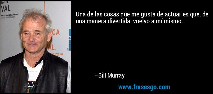 Una de las cosas que me gusta de actuar es que, de una manera divertida, vuelvo a mí mismo. – Bill Murray