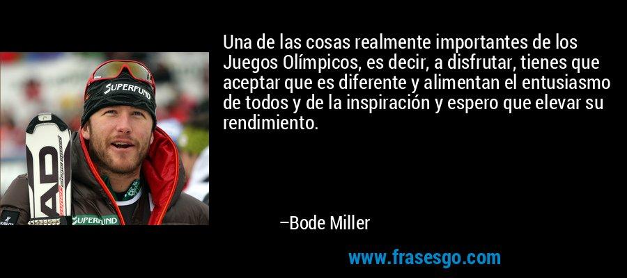Una de las cosas realmente importantes de los Juegos Olímpicos, es decir, a disfrutar, tienes que aceptar que es diferente y alimentan el entusiasmo de todos y de la inspiración y espero que elevar su rendimiento. – Bode Miller