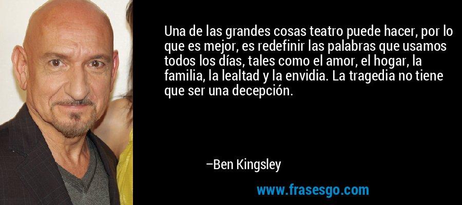 Una de las grandes cosas teatro puede hacer, por lo que es mejor, es redefinir las palabras que usamos todos los días, tales como el amor, el hogar, la familia, la lealtad y la envidia. La tragedia no tiene que ser una decepción. – Ben Kingsley