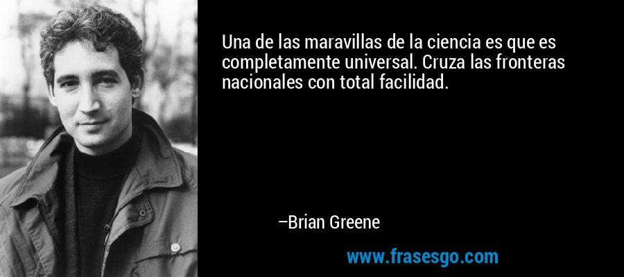 Una de las maravillas de la ciencia es que es completamente universal. Cruza las fronteras nacionales con total facilidad. – Brian Greene