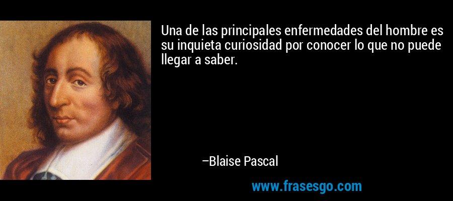 Una de las principales enfermedades del hombre es su inquieta curiosidad por conocer lo que no puede llegar a saber. – Blaise Pascal