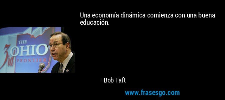 Una economía dinámica comienza con una buena educación. – Bob Taft