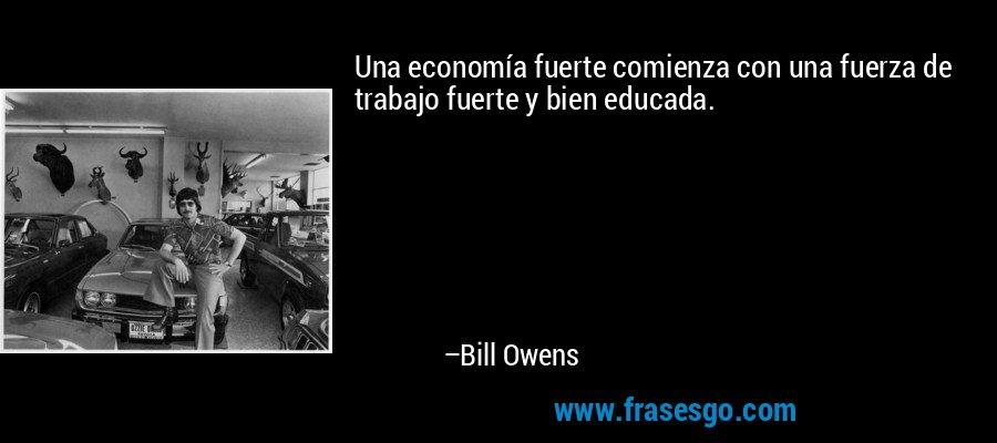Una economía fuerte comienza con una fuerza de trabajo fuerte y bien educada. – Bill Owens