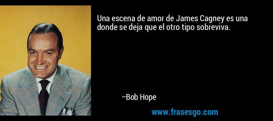 Una escena de amor de James Cagney es una donde se deja que el otro tipo sobreviva. – Bob Hope