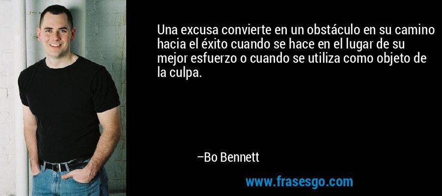 Una excusa convierte en un obstáculo en su camino hacia el éxito cuando se hace en el lugar de su mejor esfuerzo o cuando se utiliza como objeto de la culpa. – Bo Bennett