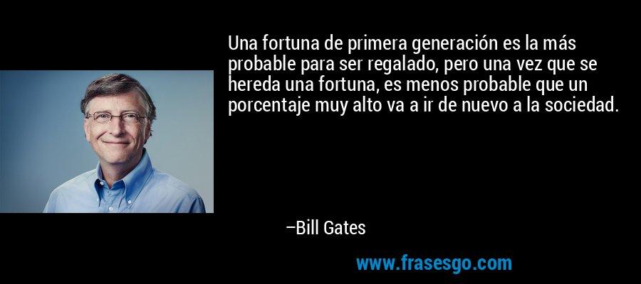 Una fortuna de primera generación es la más probable para ser regalado, pero una vez que se hereda una fortuna, es menos probable que un porcentaje muy alto va a ir de nuevo a la sociedad. – Bill Gates
