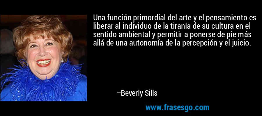 Una función primordial del arte y el pensamiento es liberar al individuo de la tiranía de su cultura en el sentido ambiental y permitir a ponerse de pie más allá de una autonomía de la percepción y el juicio. – Beverly Sills