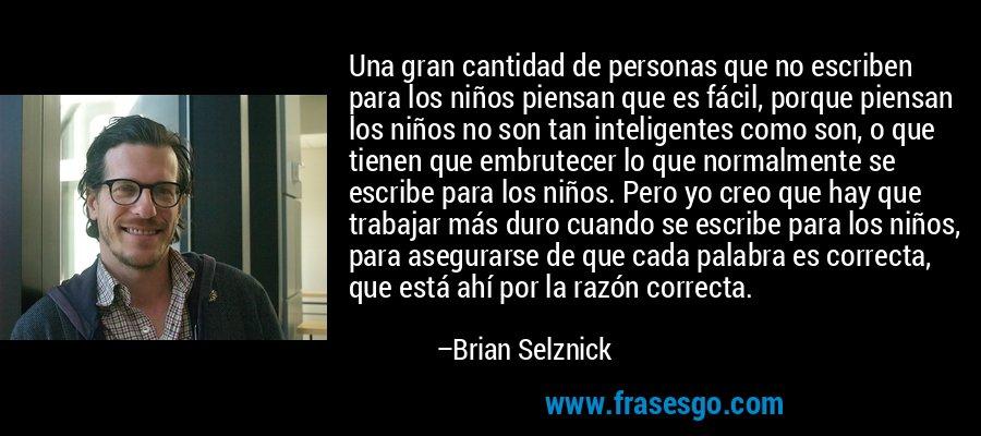 Una gran cantidad de personas que no escriben para los niños piensan que es fácil, porque piensan los niños no son tan inteligentes como son, o que tienen que embrutecer lo que normalmente se escribe para los niños. Pero yo creo que hay que trabajar más duro cuando se escribe para los niños, para asegurarse de que cada palabra es correcta, que está ahí por la razón correcta. – Brian Selznick