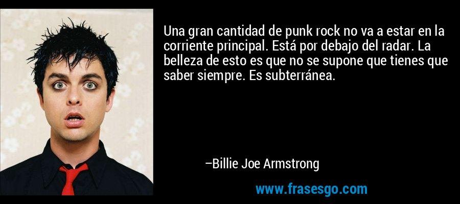 Una gran cantidad de punk rock no va a estar en la corriente principal. Está por debajo del radar. La belleza de esto es que no se supone que tienes que saber siempre. Es subterránea. – Billie Joe Armstrong
