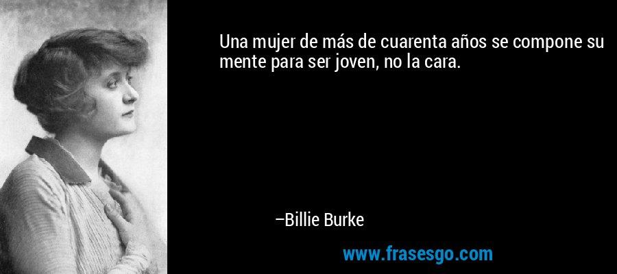 Una mujer de más de cuarenta años se compone su mente para ser joven, no la cara. – Billie Burke