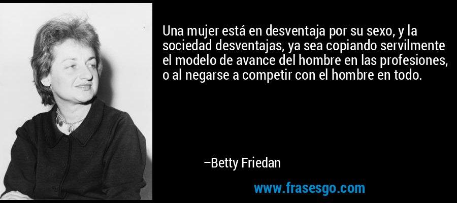 Una mujer está en desventaja por su sexo, y la sociedad desventajas, ya sea copiando servilmente el modelo de avance del hombre en las profesiones, o al negarse a competir con el hombre en todo. – Betty Friedan