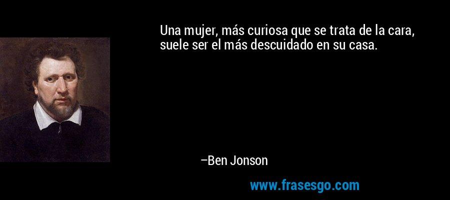 Una mujer, más curiosa que se trata de la cara, suele ser el más descuidado en su casa. – Ben Jonson