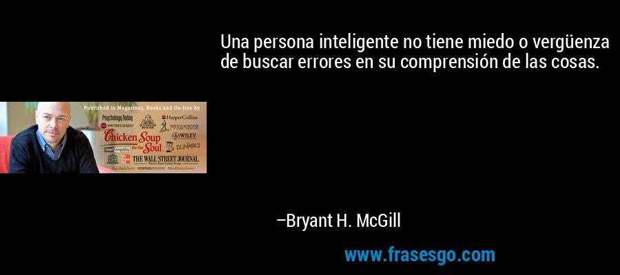 Una persona inteligente no tiene miedo o vergüenza de buscar errores en su comprensión de las cosas. – Bryant H. McGill