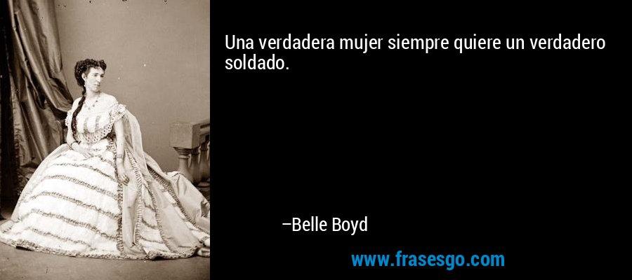 Una verdadera mujer siempre quiere un verdadero soldado. – Belle Boyd