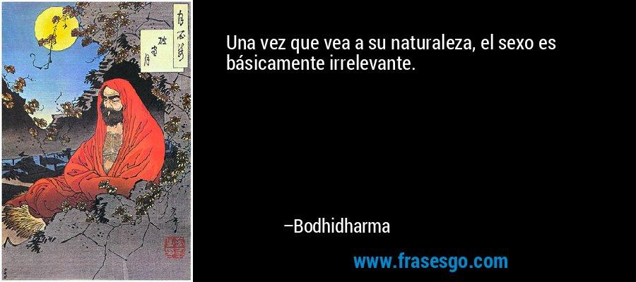 Una vez que vea a su naturaleza, el sexo es básicamente irrelevante. – Bodhidharma