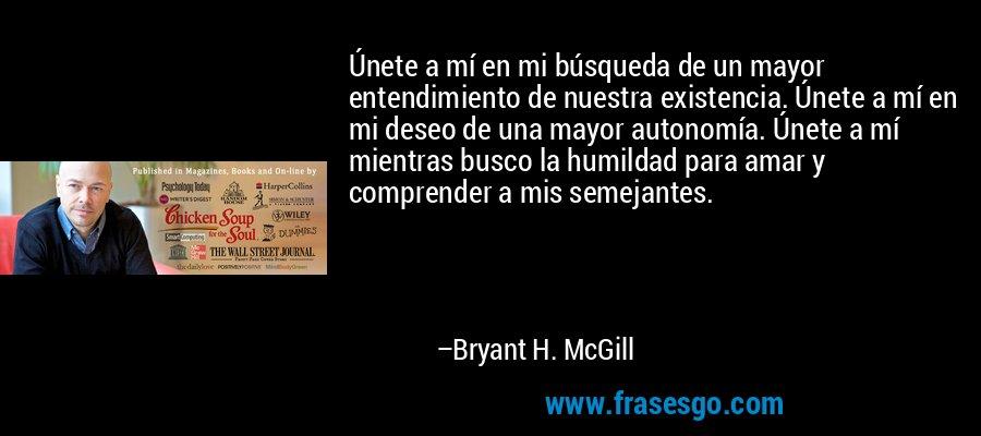 Únete a mí en mi búsqueda de un mayor entendimiento de nuestra existencia. Únete a mí en mi deseo de una mayor autonomía. Únete a mí mientras busco la humildad para amar y comprender a mis semejantes. – Bryant H. McGill