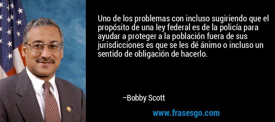 Uno de los problemas con incluso sugiriendo que el propósito de una ley federal es de la policía para ayudar a proteger a la población fuera de sus jurisdicciones es que se les dé ánimo o incluso un sentido de obligación de hacerlo. – Bobby Scott