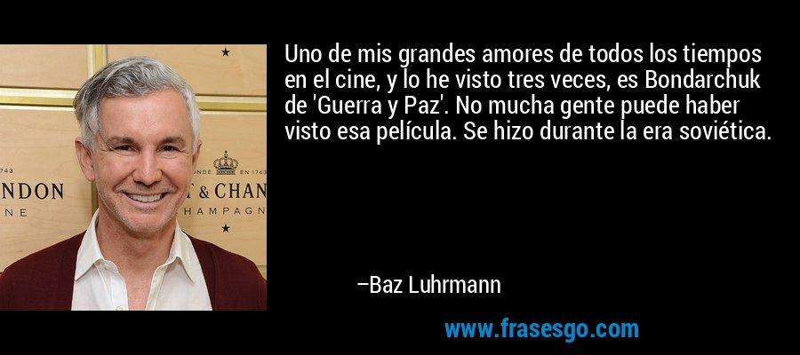 Uno de mis grandes amores de todos los tiempos en el cine, y lo he visto tres veces, es Bondarchuk de 'Guerra y Paz'. No mucha gente puede haber visto esa película. Se hizo durante la era soviética. – Baz Luhrmann