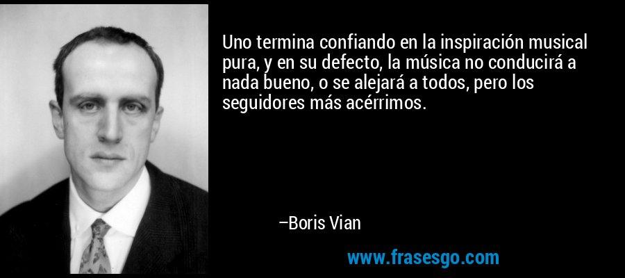Uno termina confiando en la inspiración musical pura, y en su defecto, la música no conducirá a nada bueno, o se alejará a todos, pero los seguidores más acérrimos. – Boris Vian