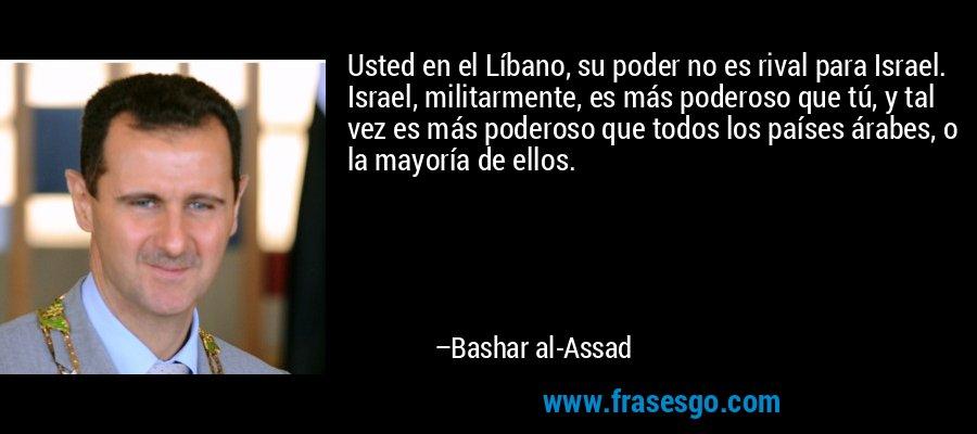 Usted en el Líbano, su poder no es rival para Israel. Israel, militarmente, es más poderoso que tú, y tal vez es más poderoso que todos los países árabes, o la mayoría de ellos. – Bashar al-Assad