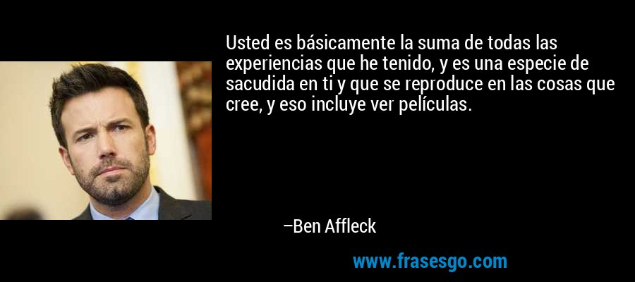Usted es básicamente la suma de todas las experiencias que he tenido, y es una especie de sacudida en ti y que se reproduce en las cosas que cree, y eso incluye ver películas. – Ben Affleck