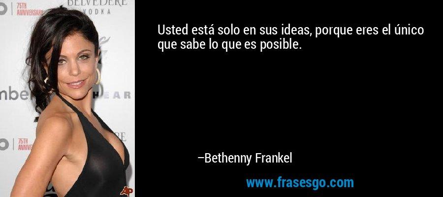 Usted está solo en sus ideas, porque eres el único que sabe lo que es posible. – Bethenny Frankel