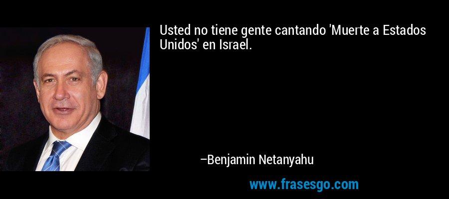 Usted no tiene gente cantando 'Muerte a Estados Unidos' en Israel. – Benjamin Netanyahu