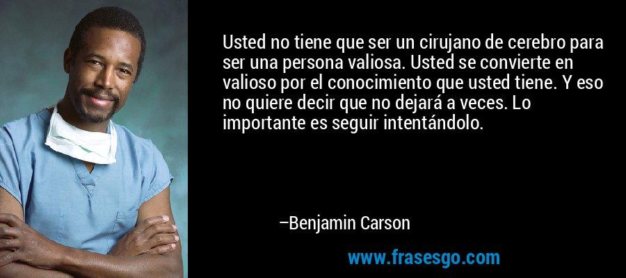 Usted no tiene que ser un cirujano de cerebro para ser una persona valiosa. Usted se convierte en valioso por el conocimiento que usted tiene. Y eso no quiere decir que no dejará a veces. Lo importante es seguir intentándolo. – Benjamin Carson