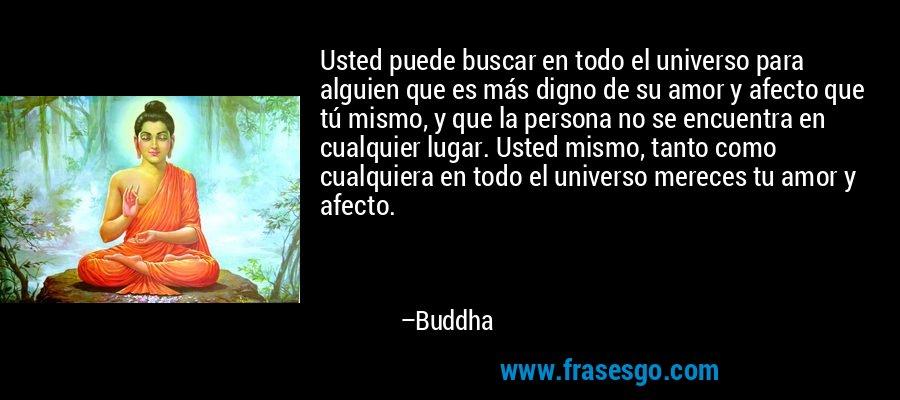 Usted puede buscar en todo el universo para alguien que es más digno de su amor y afecto que tú mismo, y que la persona no se encuentra en cualquier lugar. Usted mismo, tanto como cualquiera en todo el universo mereces tu amor y afecto. – Buddha