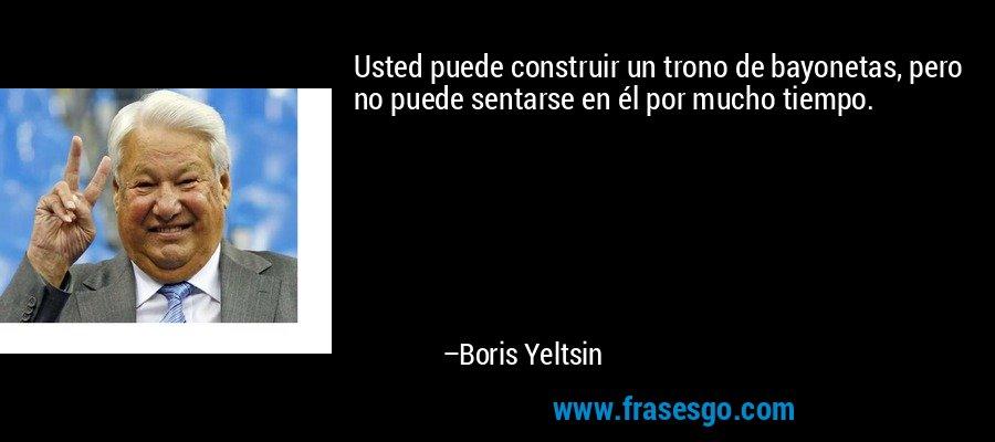 Usted puede construir un trono de bayonetas, pero no puede sentarse en él por mucho tiempo. – Boris Yeltsin