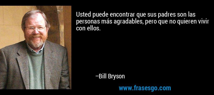 Usted puede encontrar que sus padres son las personas más agradables, pero que no quieren vivir con ellos. – Bill Bryson