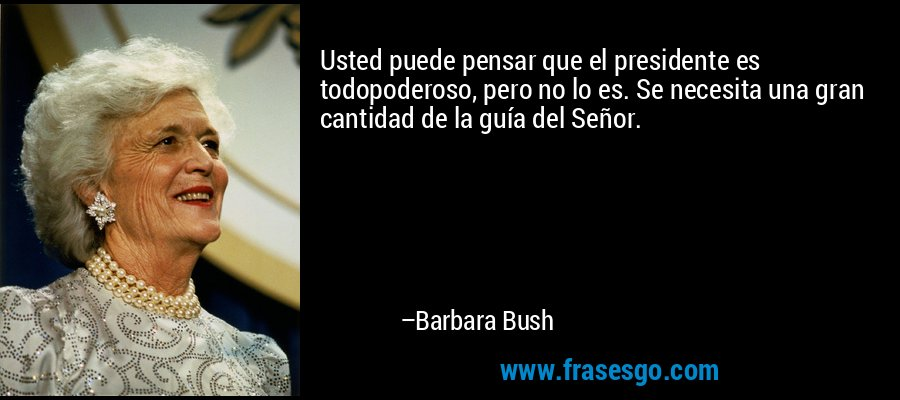 Usted puede pensar que el presidente es todopoderoso, pero no lo es. Se necesita una gran cantidad de la guía del Señor. – Barbara Bush