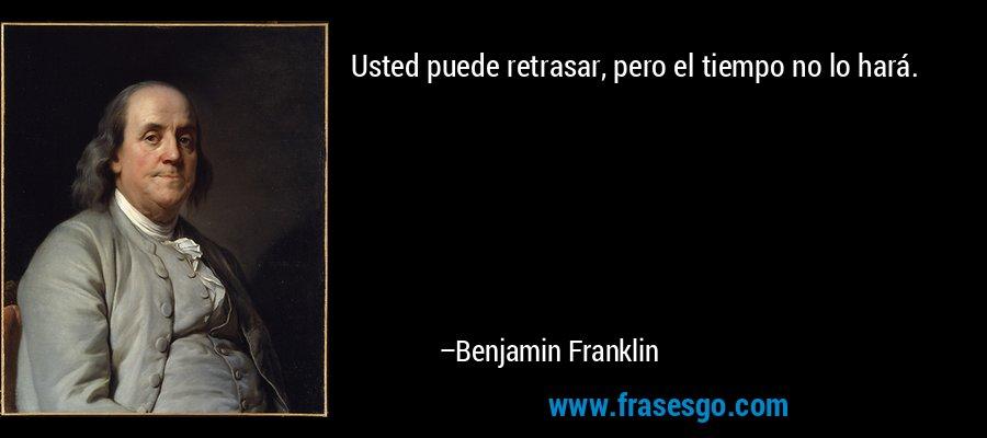 Usted puede retrasar, pero el tiempo no lo hará. – Benjamin Franklin