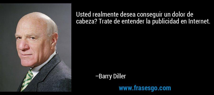 Usted realmente desea conseguir un dolor de cabeza? Trate de entender la publicidad en Internet. – Barry Diller