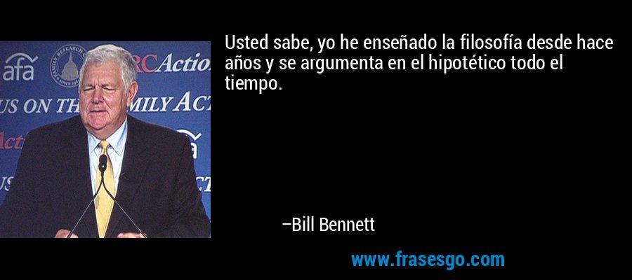 Usted sabe, yo he enseñado la filosofía desde hace años y se argumenta en el hipotético todo el tiempo. – Bill Bennett