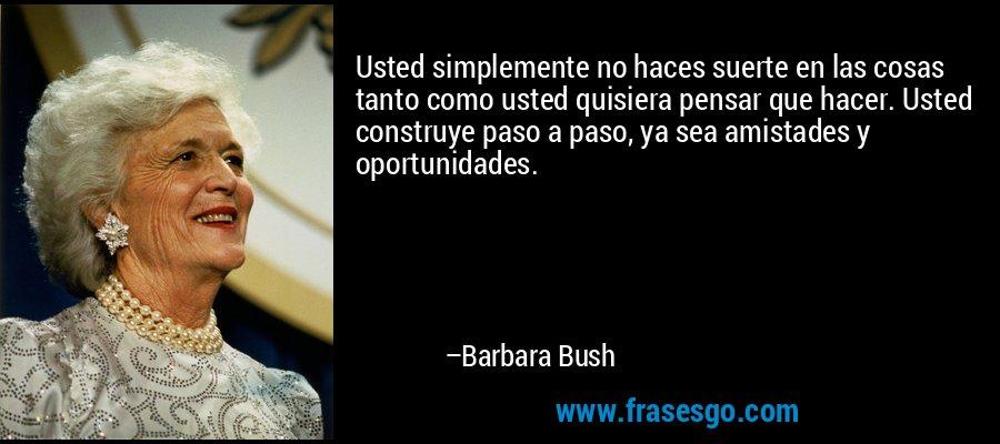 Usted simplemente no haces suerte en las cosas tanto como usted quisiera pensar que hacer. Usted construye paso a paso, ya sea amistades y oportunidades. – Barbara Bush
