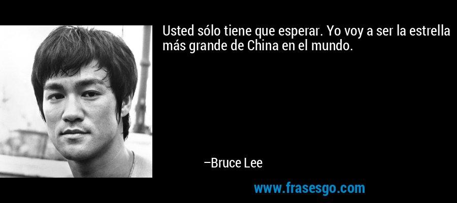 Usted sólo tiene que esperar. Yo voy a ser la estrella más grande de China en el mundo. – Bruce Lee