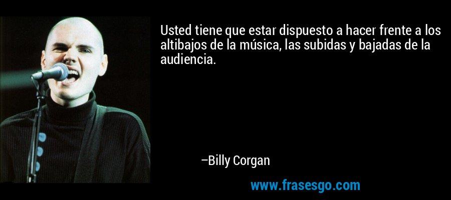 Usted tiene que estar dispuesto a hacer frente a los altibajos de la música, las subidas y bajadas de la audiencia. – Billy Corgan