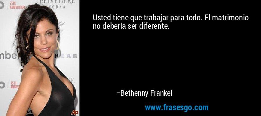 Usted tiene que trabajar para todo. El matrimonio no debería ser diferente. – Bethenny Frankel