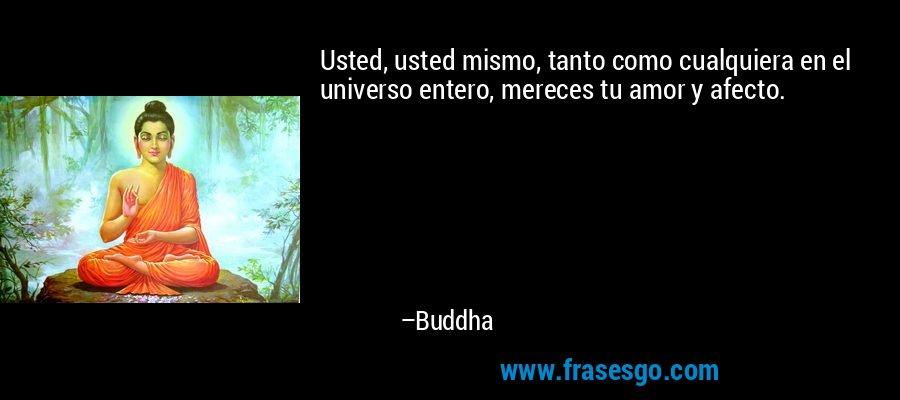 Usted, usted mismo, tanto como cualquiera en el universo entero, mereces tu amor y afecto. – Buddha