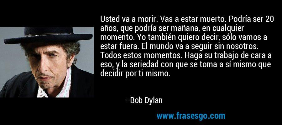 Usted va a morir. Vas a estar muerto. Podría ser 20 años, que podría ser mañana, en cualquier momento. Yo también quiero decir, sólo vamos a estar fuera. El mundo va a seguir sin nosotros. Todos estos momentos. Haga su trabajo de cara a eso, y la seriedad con que se toma a sí mismo que decidir por ti mismo. – Bob Dylan