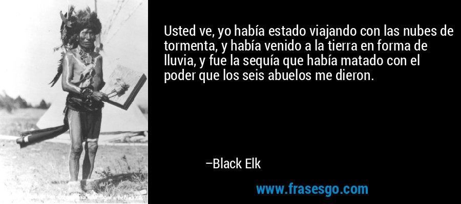 Usted ve, yo había estado viajando con las nubes de tormenta, y había venido a la tierra en forma de lluvia, y fue la sequía que había matado con el poder que los seis abuelos me dieron. – Black Elk