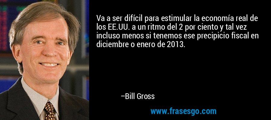 Va a ser difícil para estimular la economía real de los EE.UU. a un ritmo del 2 por ciento y tal vez incluso menos si tenemos ese precipicio fiscal en diciembre o enero de 2013. – Bill Gross