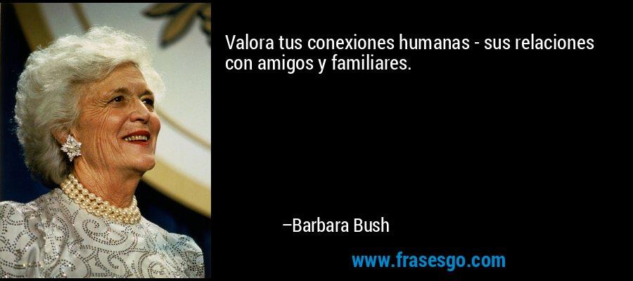 Valora tus conexiones humanas - sus relaciones con amigos y familiares. – Barbara Bush