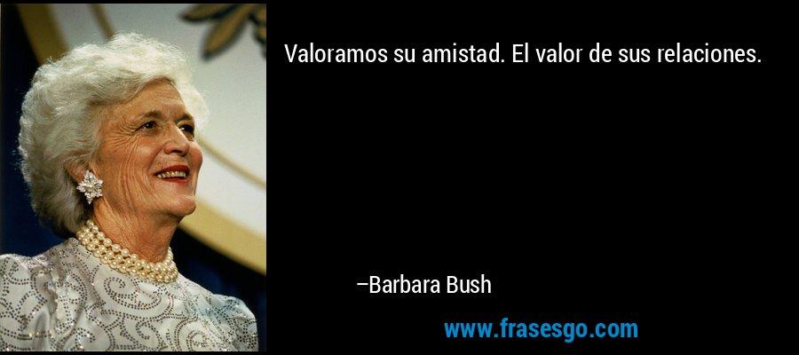 Valoramos su amistad. El valor de sus relaciones. – Barbara Bush