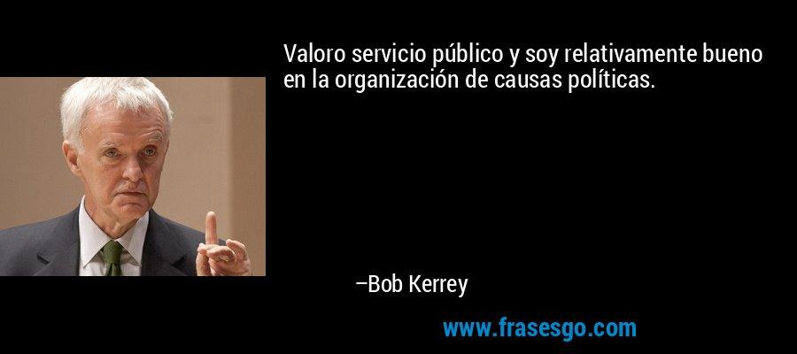 Valoro servicio público y soy relativamente bueno en la organización de causas políticas. – Bob Kerrey