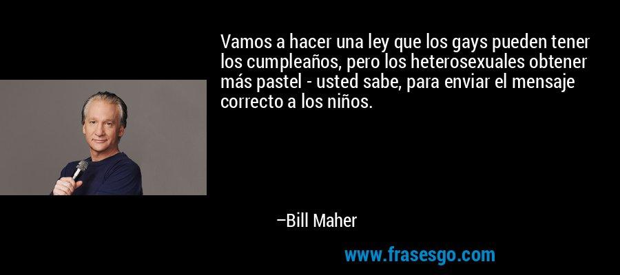Vamos a hacer una ley que los gays pueden tener los cumpleaños, pero los heterosexuales obtener más pastel - usted sabe, para enviar el mensaje correcto a los niños. – Bill Maher
